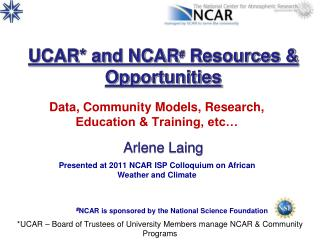 UCAR* and NCAR #  Resources & Opportunities Arlene Laing