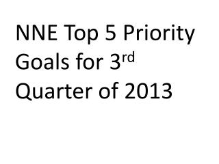 NNE Top 5 Priority Goals  for 3 rd Quarter of 2013