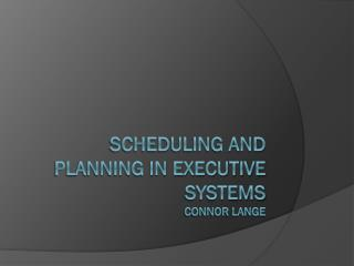 Scheduling and planning in executive systems Connor LANGE
