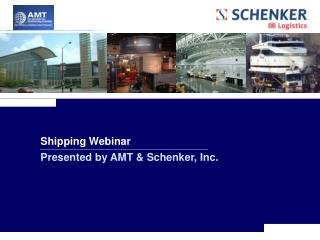 Shipping Webinar  Presented by AMT & Schenker, Inc.