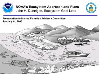 NOAA's Ecosystem Approach and Plans John H. Dunnigan, Ecosystem Goal Lead