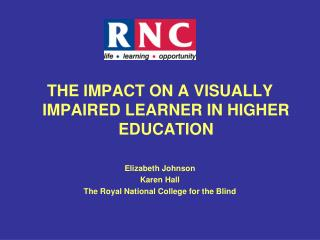 THE IMPACT ON A VISUALLY IMPAIRED LEARNER IN HIGHER EDUCATION Elizabeth Johnson Karen Hall