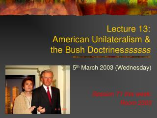 Lecture 13:  American Unilateralism &  the Bush Doctrines ssssss