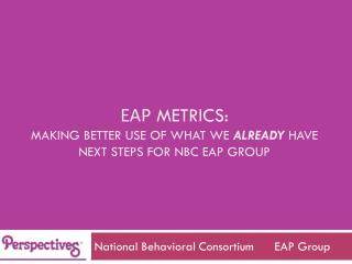 Eap  METRICS: making better use of what we  ALREADY  have next steps for Nbc eap group