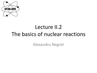 Lecture II. 2 The basics of nuclear reactions