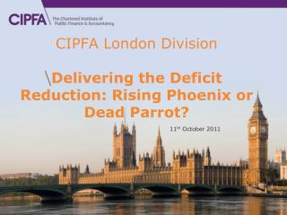 CIPFA London Division Delivering the Deficit Reduction : Rising Phoenix or Dead Parrot?