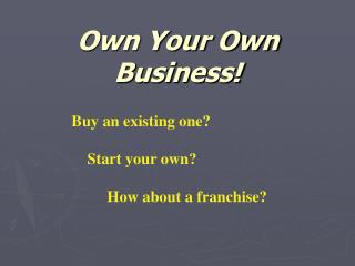 Own Your Own Business!