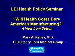 "LDI Health Policy Seminar ""Will Health Costs Bury American Manufacturing?""   A View from Detroit"