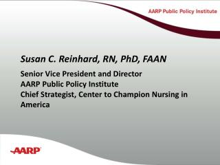 Susan C. Reinhard, RN, PhD, FAAN Senior Vice President and Director AARP Public Policy Institute