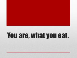 You are ,  what you eat .
