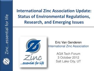 Eric Van Genderen International Zinc Association AGA Tech Forum 3 October 2012 Salt Lake City, UT