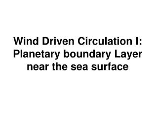 Wind Driven Circulation I: Planetary boundary Layer near the sea surface