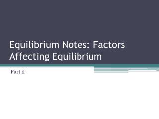 Equilibrium Notes: Factors Affecting Equilibrium