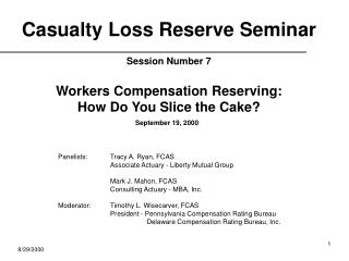 Casualty Loss Reserve Seminar Session Number 7 Workers Compensation Reserving: How Do You Slice the Cake?