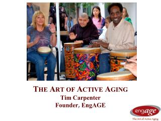 The Art of Active Aging Tim Carpenter Founder,  EngAGE