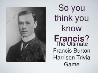 So you think you know  Francis ?