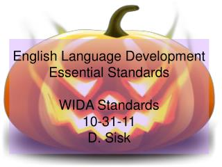English Language Development Essential Standards WIDA Standards 10-31-11 D. Sisk