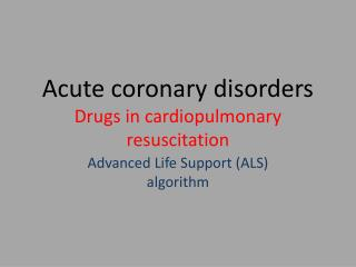 Acute coronary disorders Drugs in cardiopulmonary resuscitation