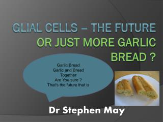 Glial  Cells – the future  or just more garlic bread ?