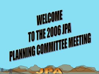 WELCOME  TO THE 2006 JPA  PLANNING COMMITTEE MEETING
