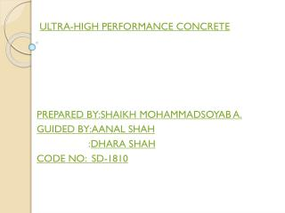 ULTRA-HIGH PERFORMANCE CONCRETE PREPARED BY:SHAIKH MOHAMMADSOYAB A. GUIDED BY:AANAL SHAH