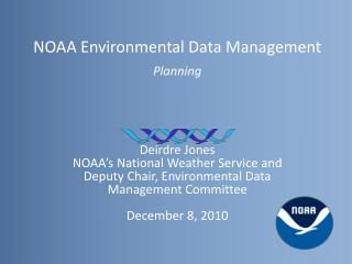 NOAA Environmental Data Management  Planning Deirdre Jones NOAA's National Weather Service and