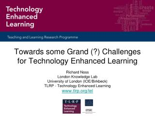 Towards some Grand (?) Challenges for Technology Enhanced Learning Richard Noss