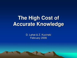 The High Cost of Accurate Knowledge D. Lahat & Z. Kucinski February 2006