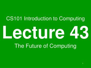 CS101 Introduction to Computing Lecture 43 The Future of Computing