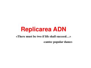 Replicarea ADN «There must be two if life shall succeed…»