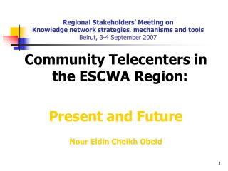 Community Telecenters in the ESCWA Region: Present and Future Nour Eldin Cheikh Obeid