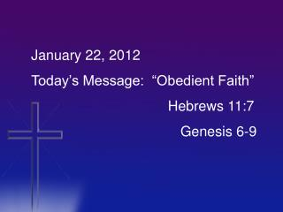 "January 22, 2012 Today's Message:  ""Obedient Faith"" 				      Hebrews 11:7 				  	  Genesis 6-9"