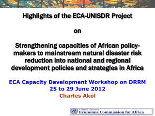 ECA Capacity Development Workshop on DRRM 25 to 29 June 2012 Charles Akol