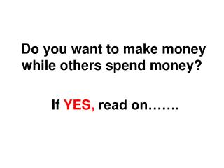 Do you want to make money while others spend money?           If  YES,  read on…….