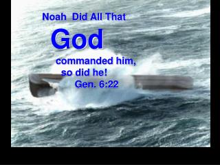 Noah  Did All That God      commanded him,        so did he!              Gen. 6:22