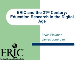 ERIC and the 21 st  Century: Education Research in the Digital Age