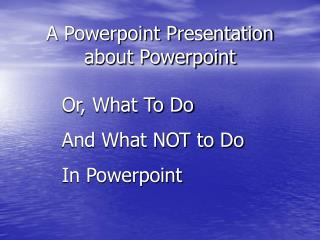 A Powerpoint Presentation about Powerpoint
