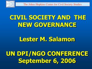 CIVIL SOCIETY AND  THE NEW GOVERNANCE Lester M. Salamon UN DPI/NGO CONFERENCE September 6, 2006