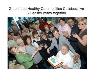 Gateshead Healthy Communities Collaborative 6 Healthy years together