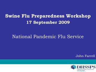 Swine Flu Preparedness Workshop 17 September 2009 National Pandemic Flu Service John Farrell