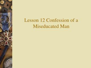 Lesson 12 Confession of a Miseducated Man