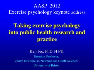 Ken Fox PhD FFPH Emeritus Professor,  Centre for Exercise, Nutrition and Health Sciences