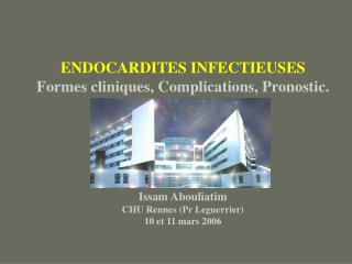 ENDOCARDITES INFECTIEUSES Formes cliniques, Complications, Pronostic. Issam Abouliatim CHU Rennes (Pr Leguerrier) 10 et