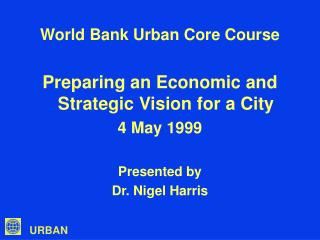 World Bank Urban Core Course Preparing an Economic and Strategic Vision for a City 4 May 1999 Presented by Dr. Nigel Har