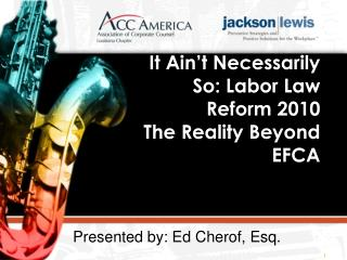 It  Ain't  Necessarily So: Labor Law Reform 2010  The Reality Beyond EFCA