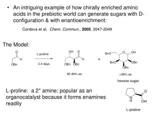 L-proline:  a 2 ° amine; popular as an organocatalyst because it forms enamines readily
