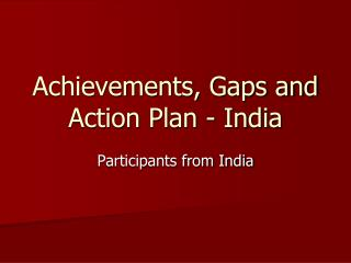 Achievements, Gaps and Action Plan - India