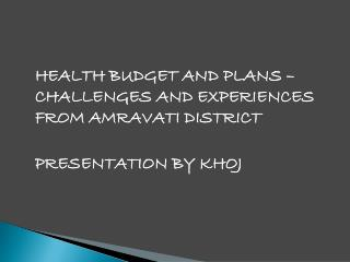 HEALTH BUDGET AND PLANS – CHALLENGES AND EXPERIENCES FROM AMRAVATI DISTRICT 	PRESENTATION BY KHOJ