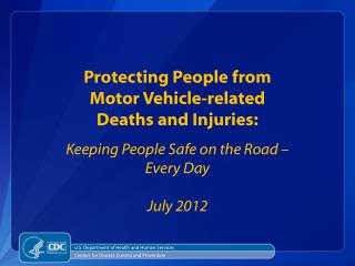 Protecting People from  Motor Vehicle-related Deaths and Injuries: Keeping People Safe on the Road –  Every Day July 201