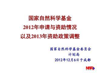 国家自然科学 基金 2012 年申请与资助情况 以及 2013 年资助政策调整 国家自然科学基金委员会 计划 局 2012 年 12 月 6 日于成都